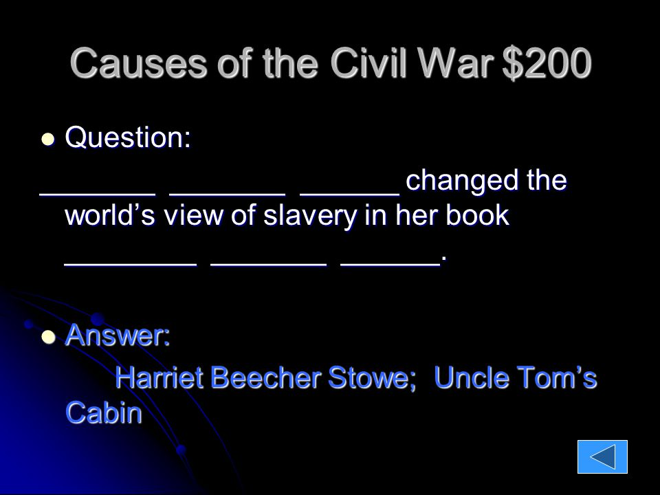 Causes of the Civil War $200 Question: Question: _______ _______ ______ changed the world's view of slavery in her book ________ _______ ______.