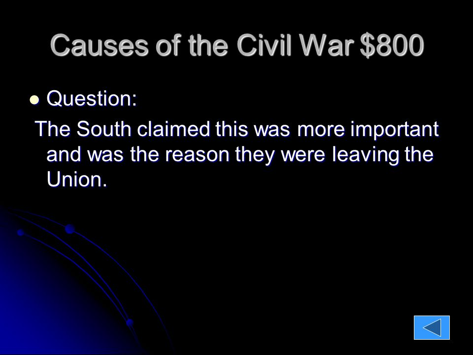Causes of the Civil War $800 Question: Question: The South claimed this was more important and was the reason they were leaving the Union.