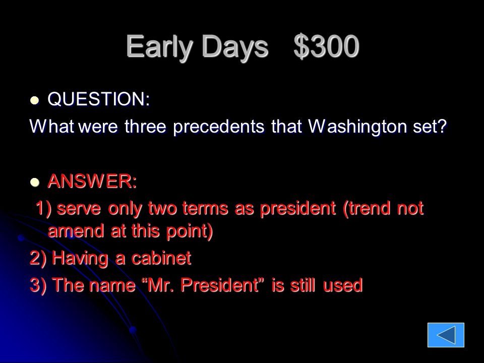 Early Days $300 QUESTION: QUESTION: What were three precedents that Washington set.