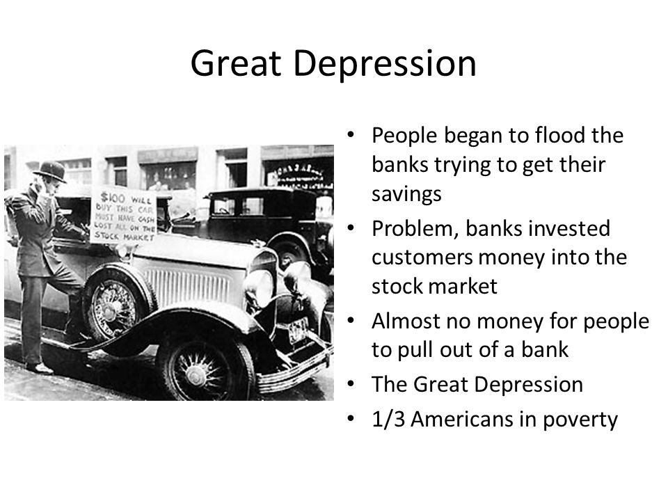 Great Depression People began to flood the banks trying to get their savings Problem, banks invested customers money into the stock market Almost no m