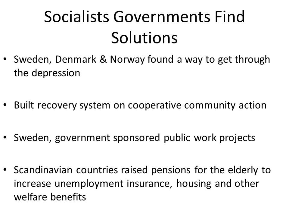 Socialists Governments Find Solutions Sweden, Denmark & Norway found a way to get through the depression Built recovery system on cooperative communit