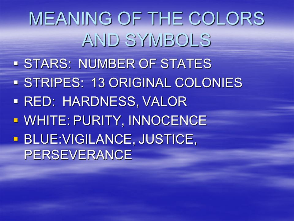 MEANING OF THE COLORS AND SYMBOLS  STARS: NUMBER OF STATES  STRIPES: 13 ORIGINAL COLONIES  RED: HARDNESS, VALOR  WHITE: PURITY, INNOCENCE  BLUE:VIGILANCE, JUSTICE, PERSEVERANCE