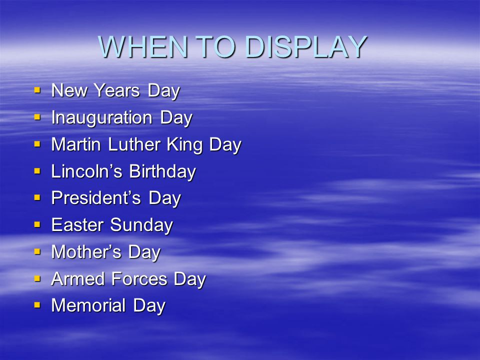 WHEN TO DISPLAY  New Years Day  Inauguration Day  Martin Luther King Day  Lincoln's Birthday  President's Day  Easter Sunday  Mother's Day  Armed Forces Day  Memorial Day