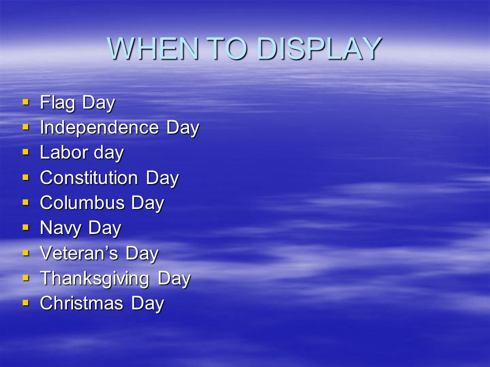 WHEN TO DISPLAY  Flag Day  Independence Day  Labor day  Constitution Day  Columbus Day  Navy Day  Veteran's Day  Thanksgiving Day  Christmas Day