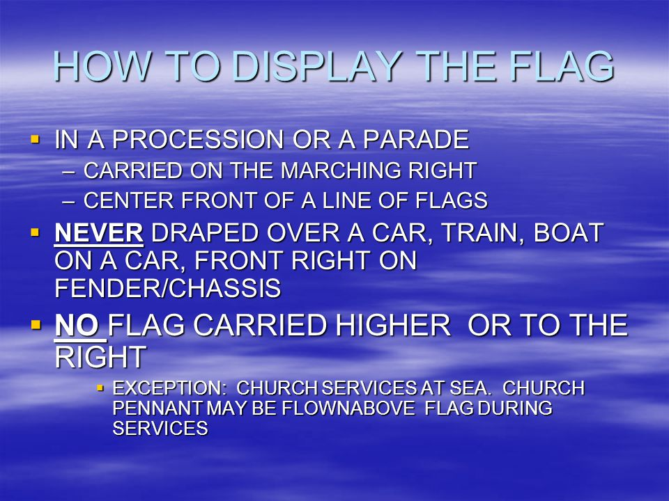 HOW TO DISPLAY THE FLAG  IN A PROCESSION OR A PARADE –CARRIED ON THE MARCHING RIGHT –CENTER FRONT OF A LINE OF FLAGS  NEVER DRAPED OVER A CAR, TRAIN, BOAT ON A CAR, FRONT RIGHT ON FENDER/CHASSIS  NO FLAG CARRIED HIGHER OR TO THE RIGHT  EXCEPTION: CHURCH SERVICES AT SEA.