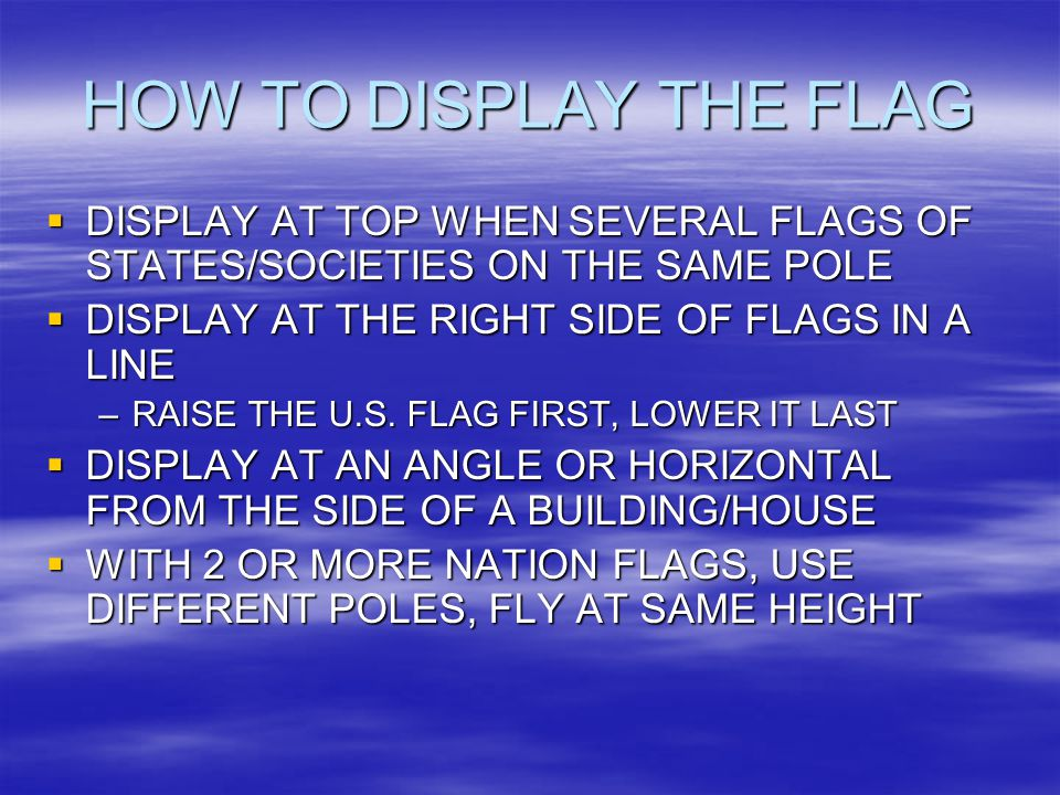 HOW TO DISPLAY THE FLAG  DISPLAY AT TOP WHEN SEVERAL FLAGS OF STATES/SOCIETIES ON THE SAME POLE  DISPLAY AT THE RIGHT SIDE OF FLAGS IN A LINE –RAISE THE U.S.
