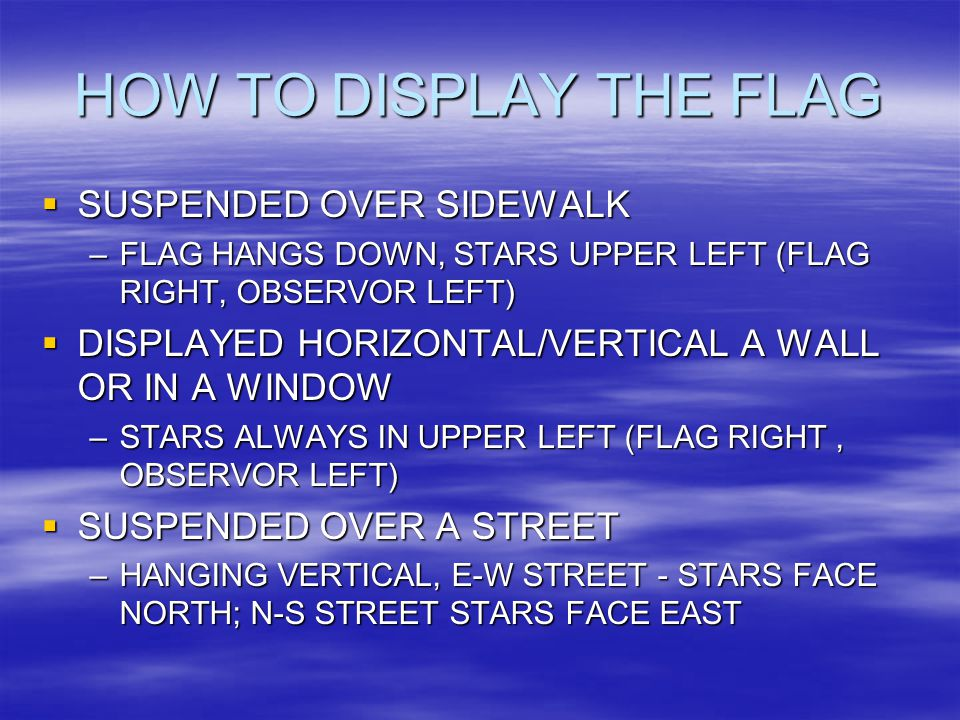 HOW TO DISPLAY THE FLAG  SUSPENDED OVER SIDEWALK –FLAG HANGS DOWN, STARS UPPER LEFT (FLAG RIGHT, OBSERVOR LEFT)  DISPLAYED HORIZONTAL/VERTICAL A WALL OR IN A WINDOW –STARS ALWAYS IN UPPER LEFT (FLAG RIGHT, OBSERVOR LEFT)  SUSPENDED OVER A STREET –HANGING VERTICAL, E-W STREET - STARS FACE NORTH; N-S STREET STARS FACE EAST