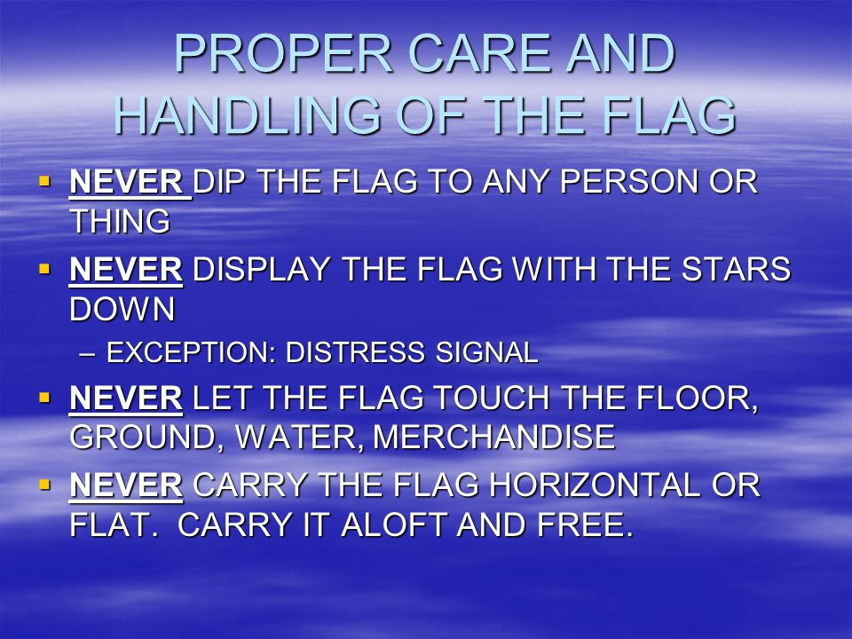 PROPER CARE AND HANDLING OF THE FLAG  NEVER DIP THE FLAG TO ANY PERSON OR THING  NEVER DISPLAY THE FLAG WITH THE STARS DOWN –EXCEPTION: DISTRESS SIGNAL  NEVER LET THE FLAG TOUCH THE FLOOR, GROUND, WATER, MERCHANDISE  NEVER CARRY THE FLAG HORIZONTAL OR FLAT.