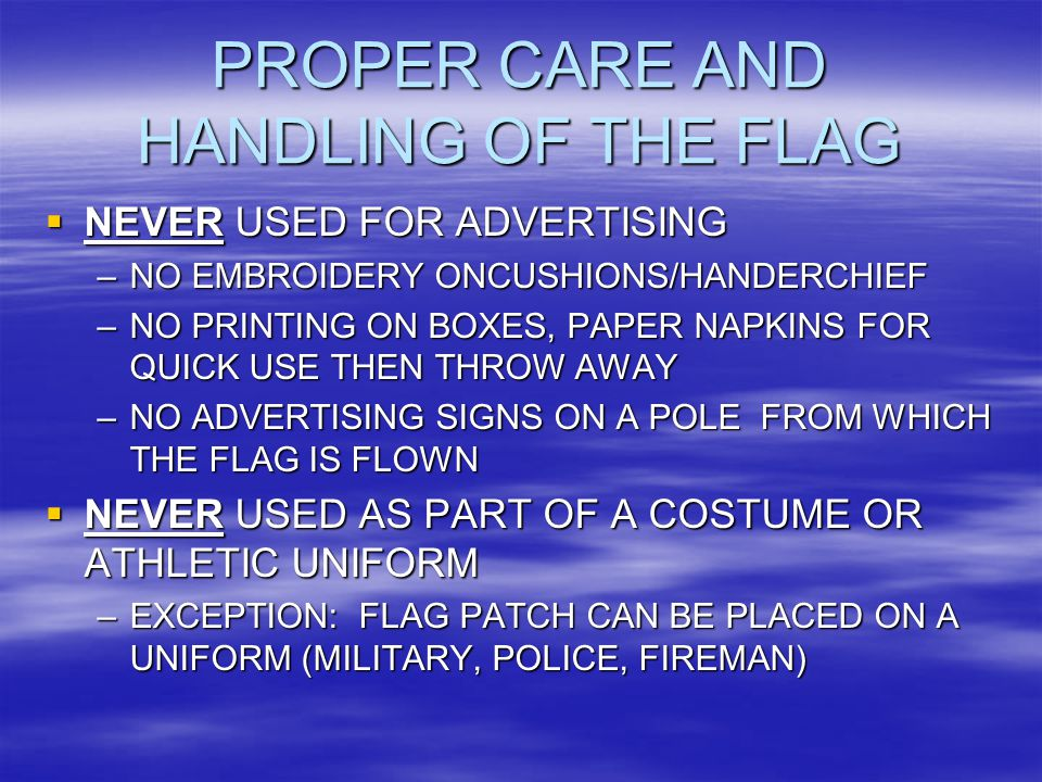 PROPER CARE AND HANDLING OF THE FLAG  NEVER USED FOR ADVERTISING –NO EMBROIDERY ONCUSHIONS/HANDERCHIEF –NO PRINTING ON BOXES, PAPER NAPKINS FOR QUICK USE THEN THROW AWAY –NO ADVERTISING SIGNS ON A POLE FROM WHICH THE FLAG IS FLOWN  NEVER USED AS PART OF A COSTUME OR ATHLETIC UNIFORM –EXCEPTION: FLAG PATCH CAN BE PLACED ON A UNIFORM (MILITARY, POLICE, FIREMAN)