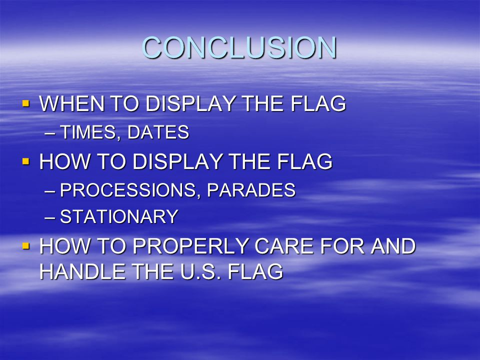 CONCLUSION  WHEN TO DISPLAY THE FLAG –TIMES, DATES  HOW TO DISPLAY THE FLAG –PROCESSIONS, PARADES –STATIONARY  HOW TO PROPERLY CARE FOR AND HANDLE THE U.S.