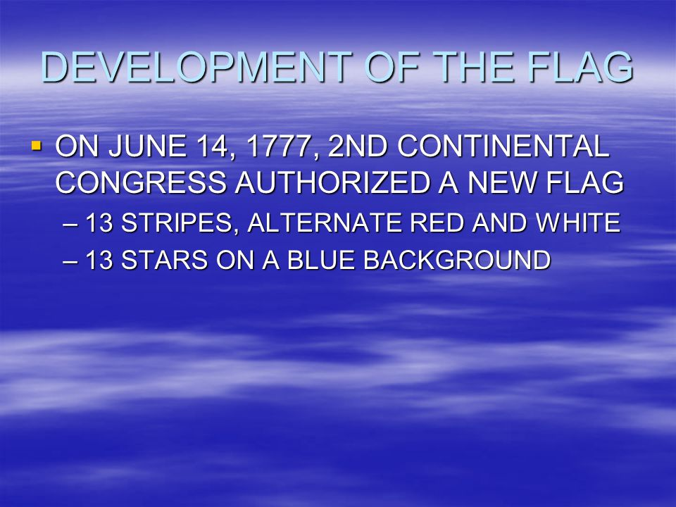 DEVELOPMENT OF THE FLAG  ON JUNE 14, 1777, 2ND CONTINENTAL CONGRESS AUTHORIZED A NEW FLAG –13 STRIPES, ALTERNATE RED AND WHITE –13 STARS ON A BLUE BACKGROUND