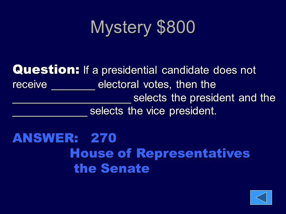 Mystery $800 Question: If a presidential candidate does not receive _______ electoral votes, then the ___________________ selects the president and th