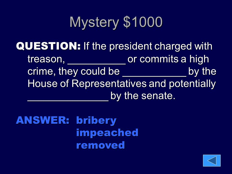 Mystery $1000 QUESTION: If the president charged with treason, __________ or commits a high crime, they could be ___________ by the House of Represent