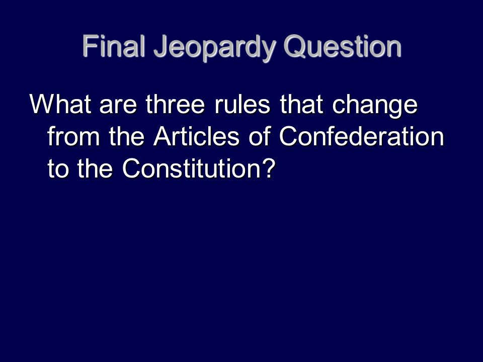 Final Jeopardy Question What are three rules that change from the Articles of Confederation to the Constitution?