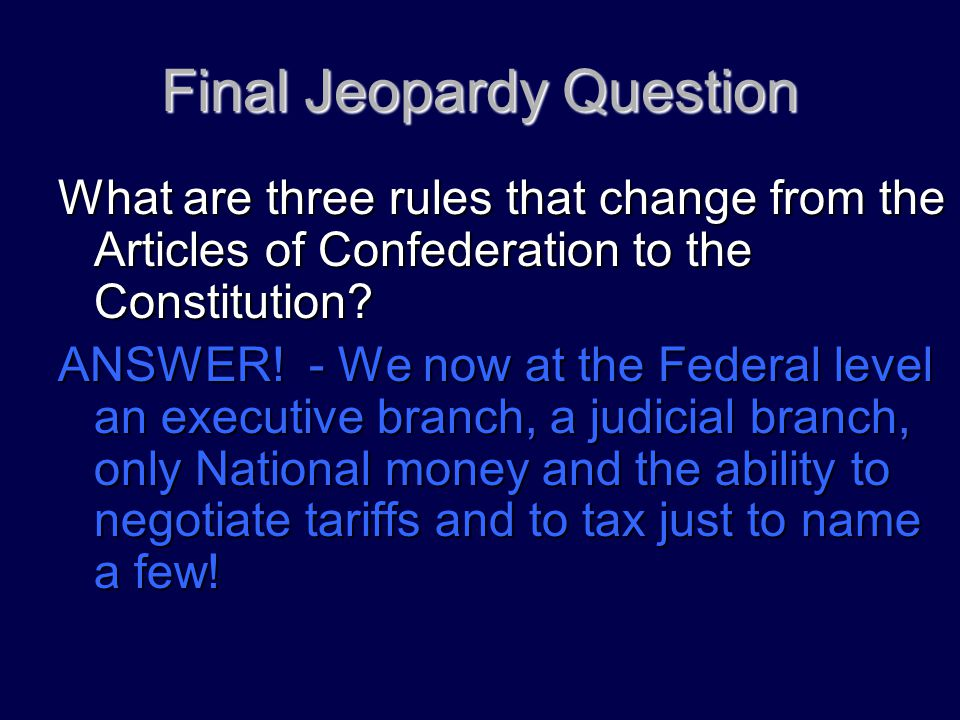 Final Jeopardy Question What are three rules that change from the Articles of Confederation to the Constitution? ANSWER! - We now at the Federal level