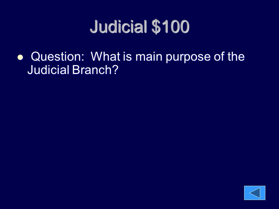 Judicial $100 Question: What is main purpose of the Judicial Branch? Question: What is main purpose of the Judicial Branch?