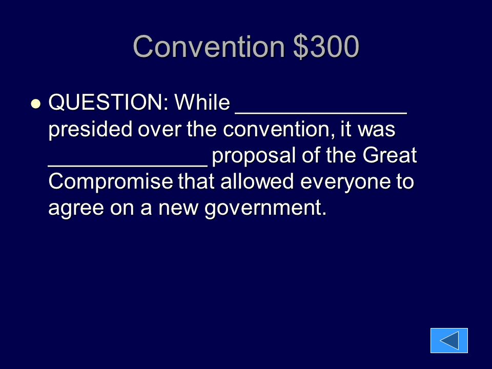 Convention $300 QUESTION: While ______________ presided over the convention, it was _____________ proposal of the Great Compromise that allowed everyo