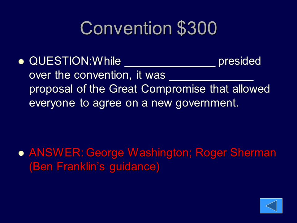 Convention $300 QUESTION:While ______________ presided over the convention, it was _____________ proposal of the Great Compromise that allowed everyon
