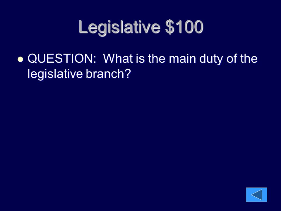 Legislative $100 QUESTION: What is the main duty of the legislative branch? QUESTION: What is the main duty of the legislative branch?