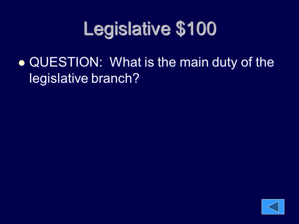Legislative $100 QUESTION: What is the main duty of the legislative branch.