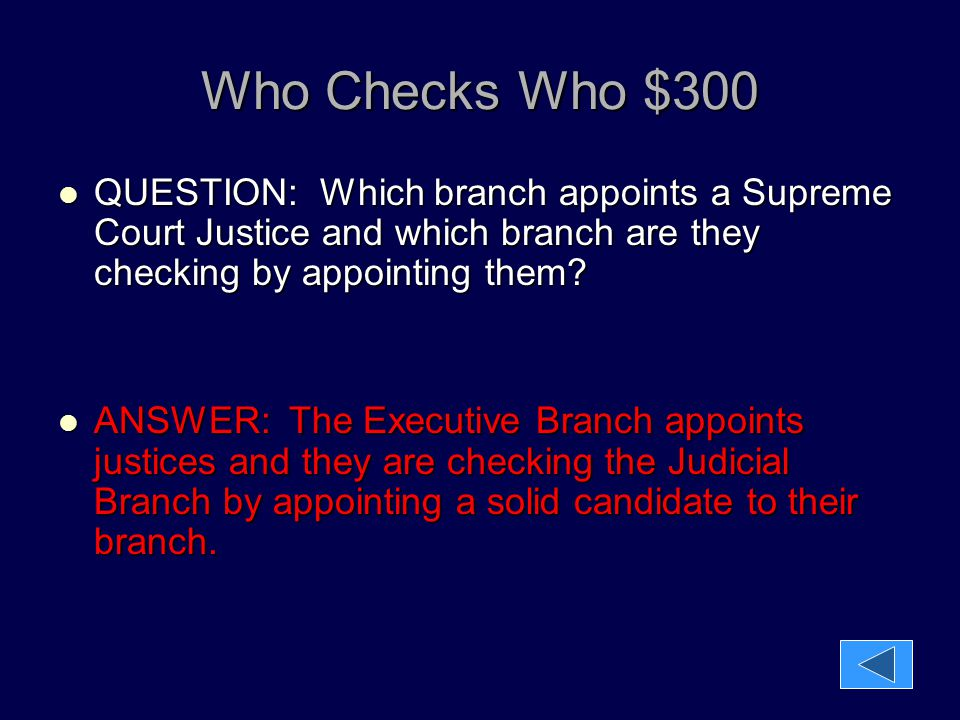 Who Checks Who $300 QUESTION: Which branch appoints a Supreme Court Justice and which branch are they checking by appointing them? QUESTION: Which bra
