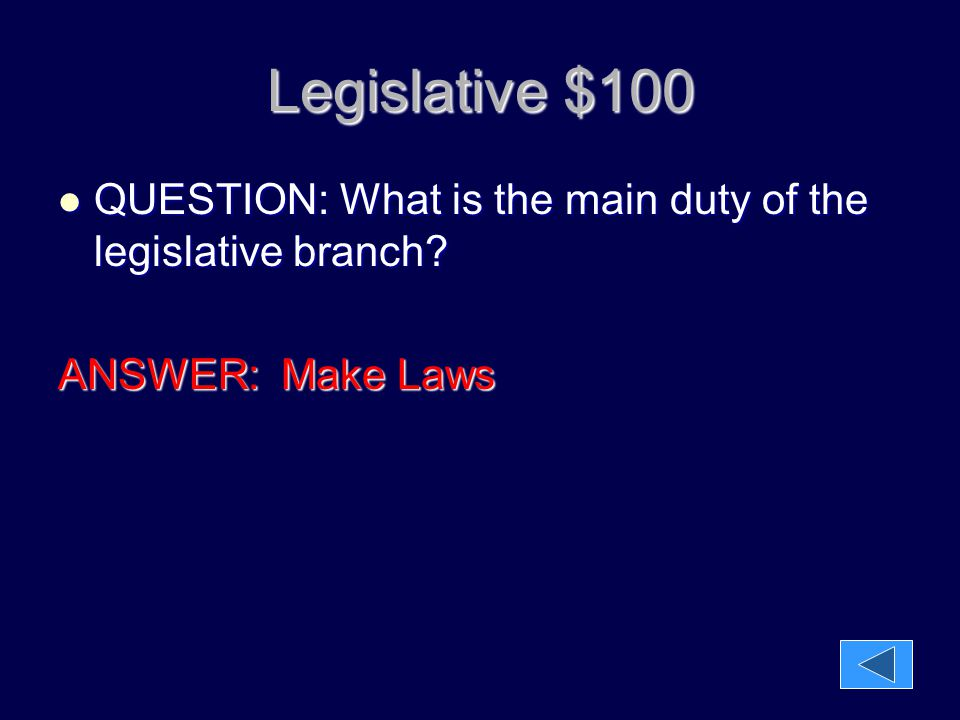 Legislative $100 QUESTION: What is the main duty of the legislative branch? QUESTION: What is the main duty of the legislative branch? ANSWER: Make La