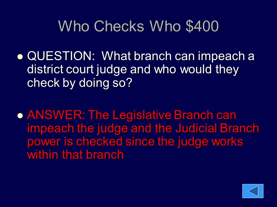 Who Checks Who $400 QUESTION: What branch can impeach a district court judge and who would they check by doing so? QUESTION: What branch can impeach a