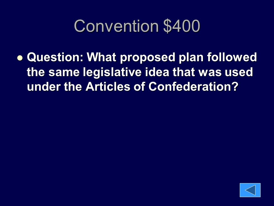 Convention $400 Question: What proposed plan followed the same legislative idea that was used under the Articles of Confederation? Question: What prop