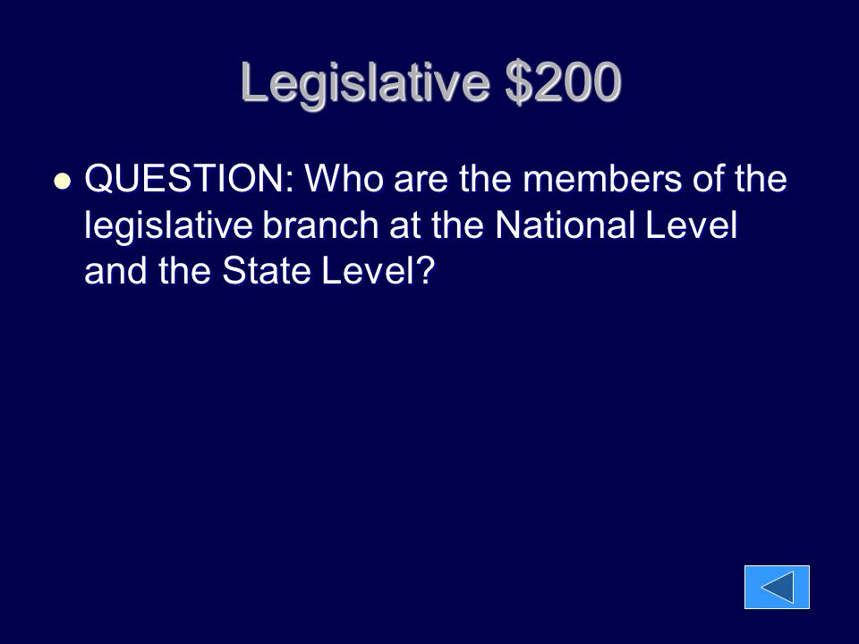 Legislative $200 QUESTION: Who are the members of the legislative branch at the National Level and the State Level? QUESTION: Who are the members of t