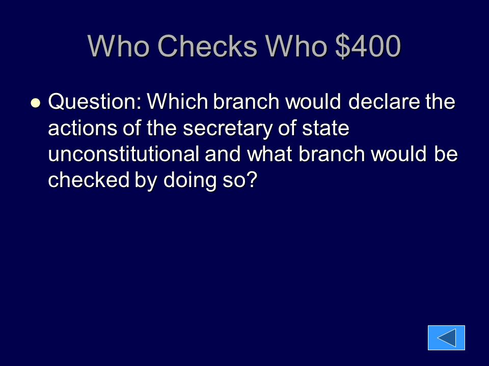 Who Checks Who $400 Question: Which branch would declare the actions of the secretary of state unconstitutional and what branch would be checked by do