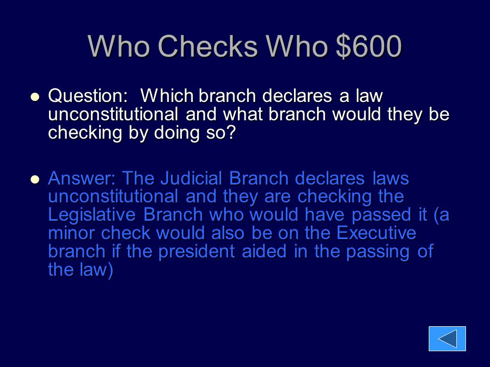 Who Checks Who $600 Question: Which branch declares a law unconstitutional and what branch would they be checking by doing so? Question: Which branch