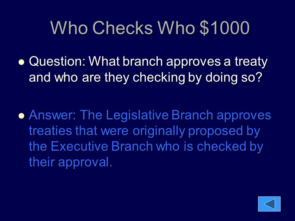 Who Checks Who $1000 Who Checks Who $1000 Question: What branch approves a treaty and who are they checking by doing so? Question: What branch approve