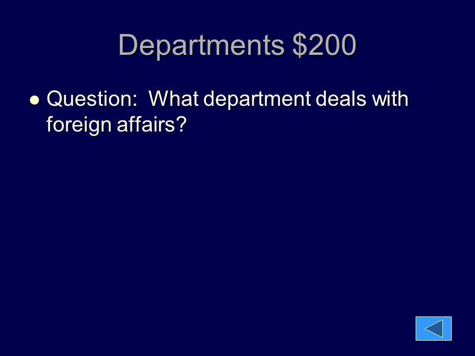 Departments $200 Question: What department deals with foreign affairs? Question: What department deals with foreign affairs?