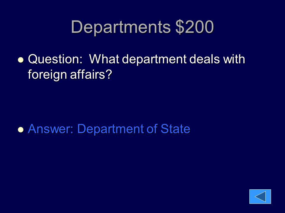 Departments $200 Question: What department deals with foreign affairs? Question: What department deals with foreign affairs? Answer: Department of Sta