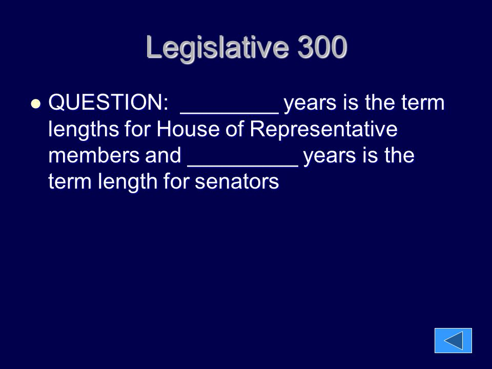 Legislative 300 QUESTION: ________ years is the term lengths for House of Representative members and _________ years is the term length for senators Q