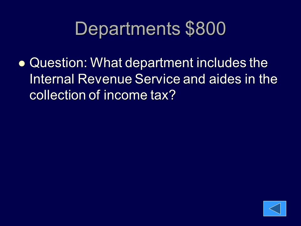Departments $800 Question: What department includes the Internal Revenue Service and aides in the collection of income tax? Question: What department