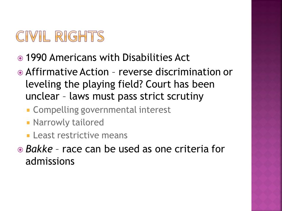  1990 Americans with Disabilities Act  Affirmative Action – reverse discrimination or leveling the playing field? Court has been unclear – laws must