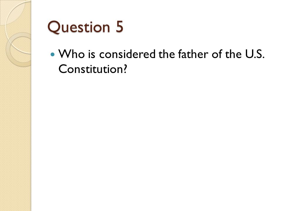 Question 5 Who is considered the father of the U.S. Constitution?