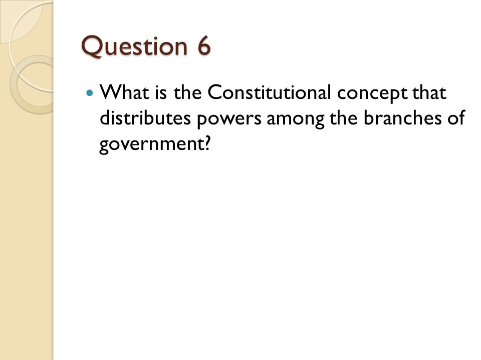 Question 6 What is the Constitutional concept that distributes powers among the branches of government?