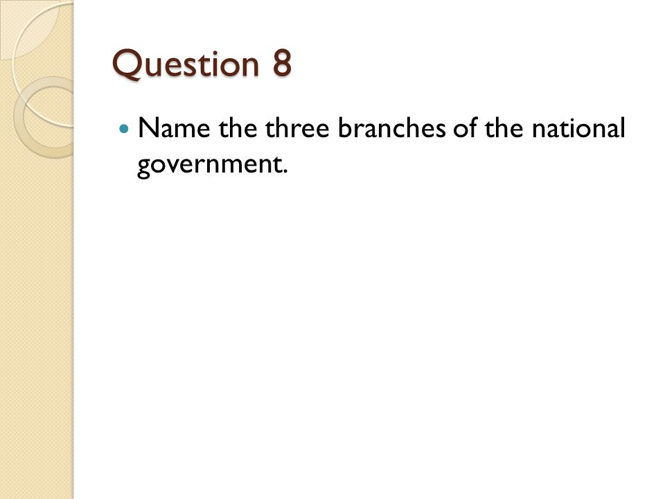 Question 8 Name the three branches of the national government.