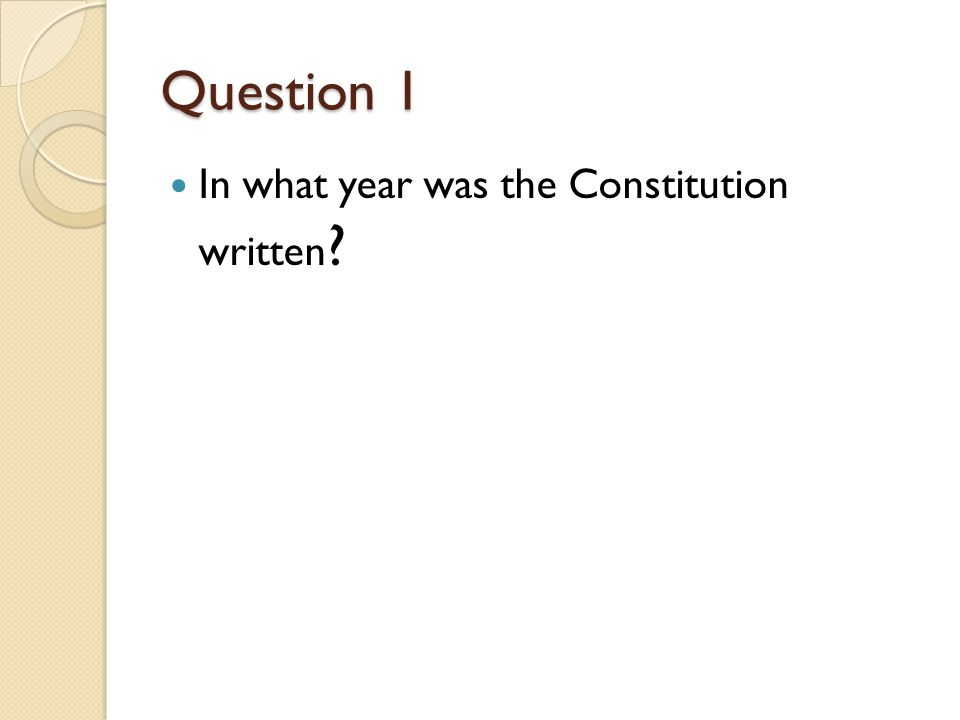Question 1 In what year was the Constitution written ?