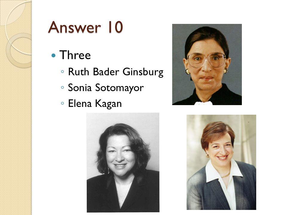 Answer 10 Three ◦ Ruth Bader Ginsburg ◦ Sonia Sotomayor ◦ Elena Kagan