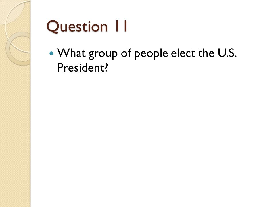 Question 11 What group of people elect the U.S. President