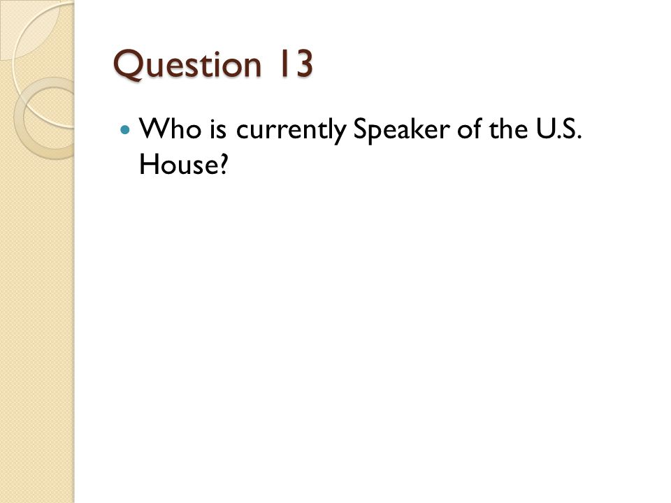 Question 13 Who is currently Speaker of the U.S. House