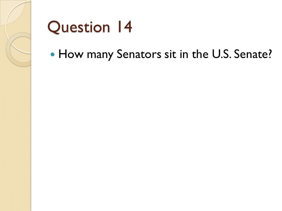 Question 14 How many Senators sit in the U.S. Senate
