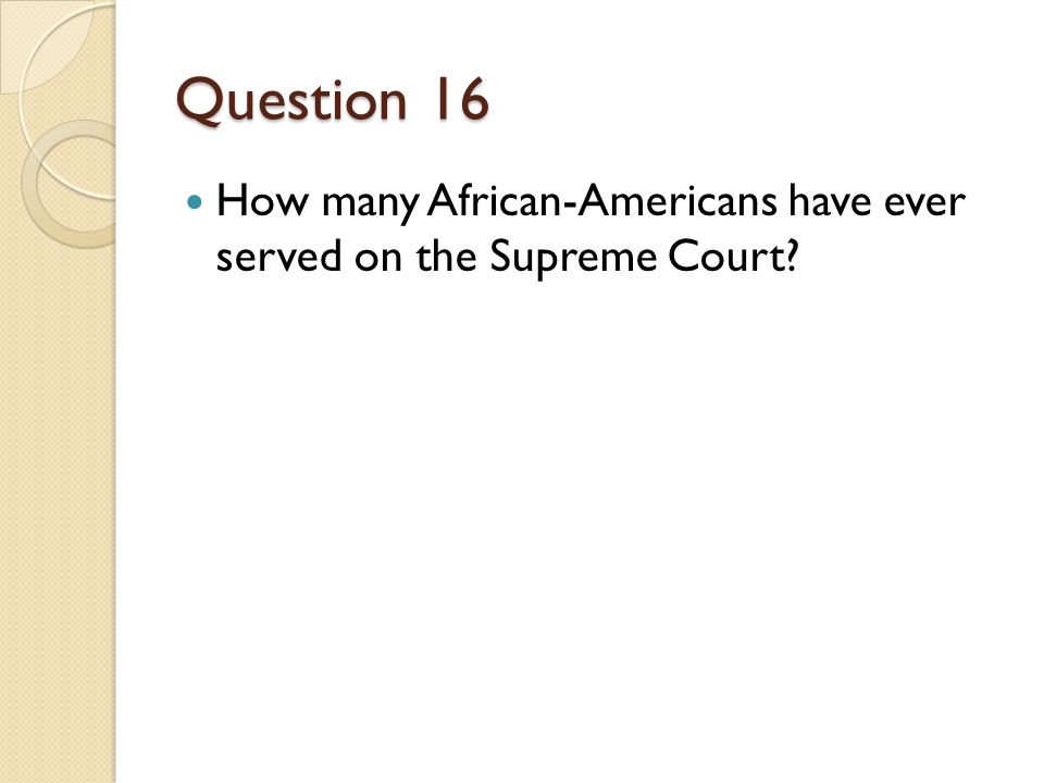 Question 16 How many African-Americans have ever served on the Supreme Court