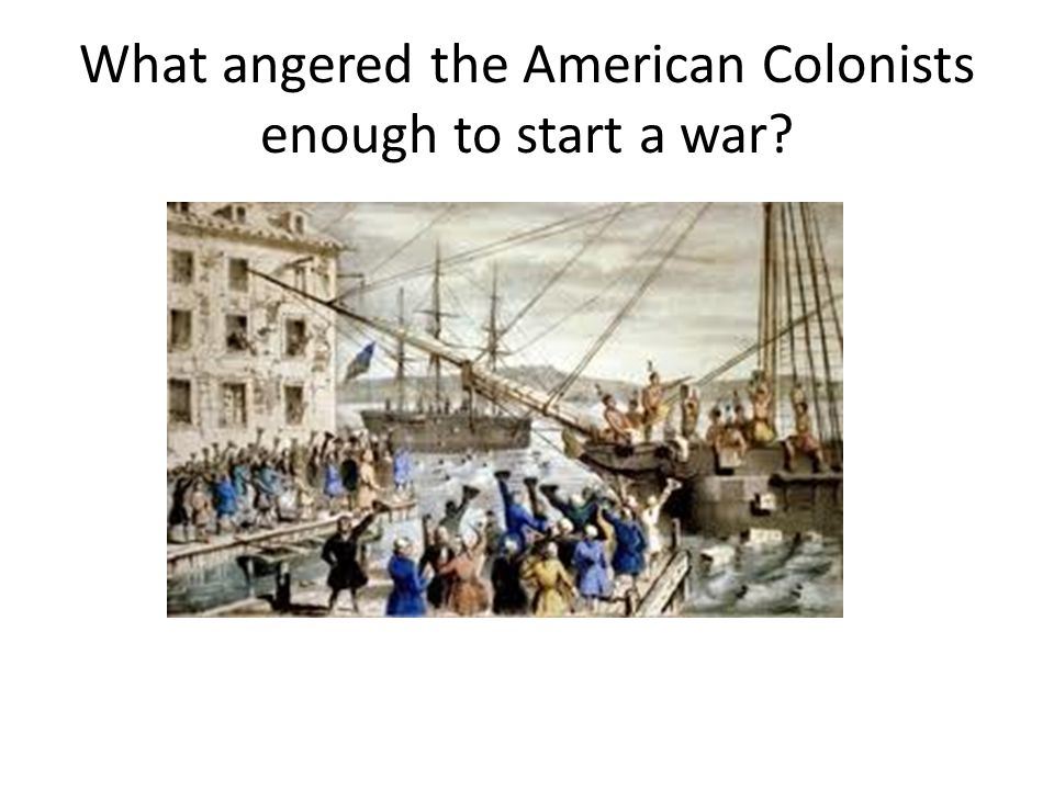 What angered the American Colonists enough to start a war