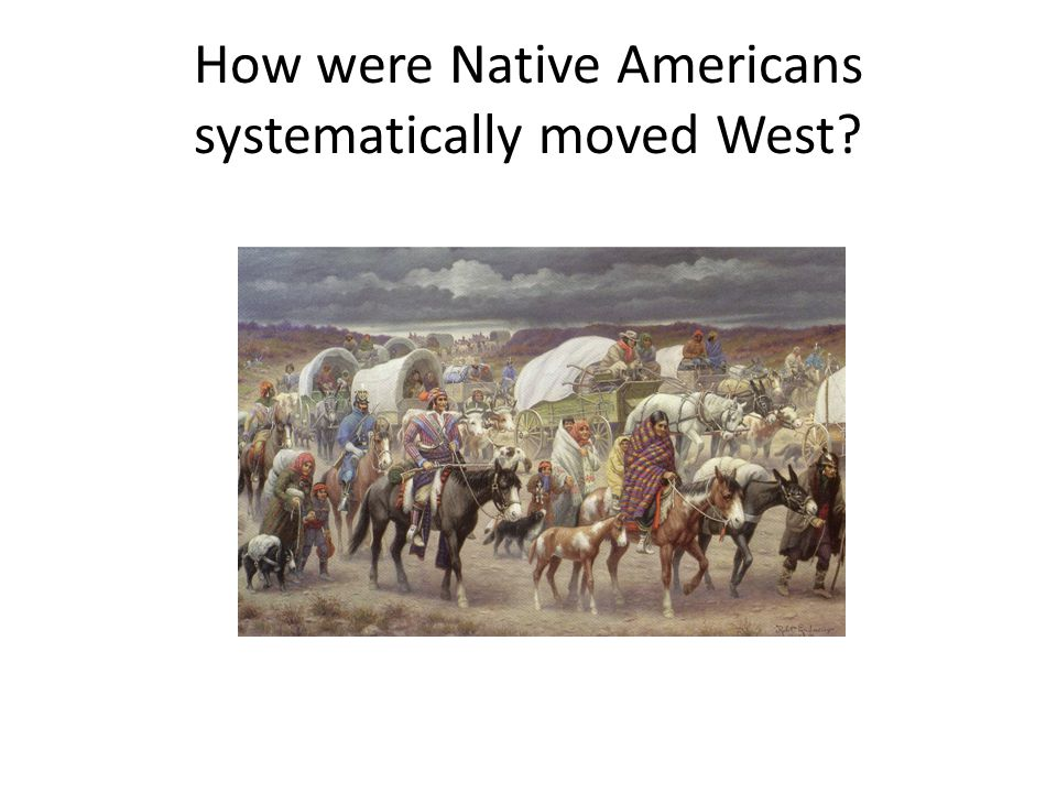 How were Native Americans systematically moved West?