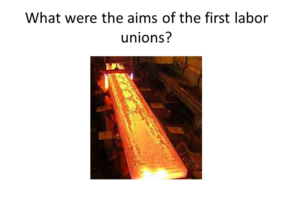 What were the aims of the first labor unions?
