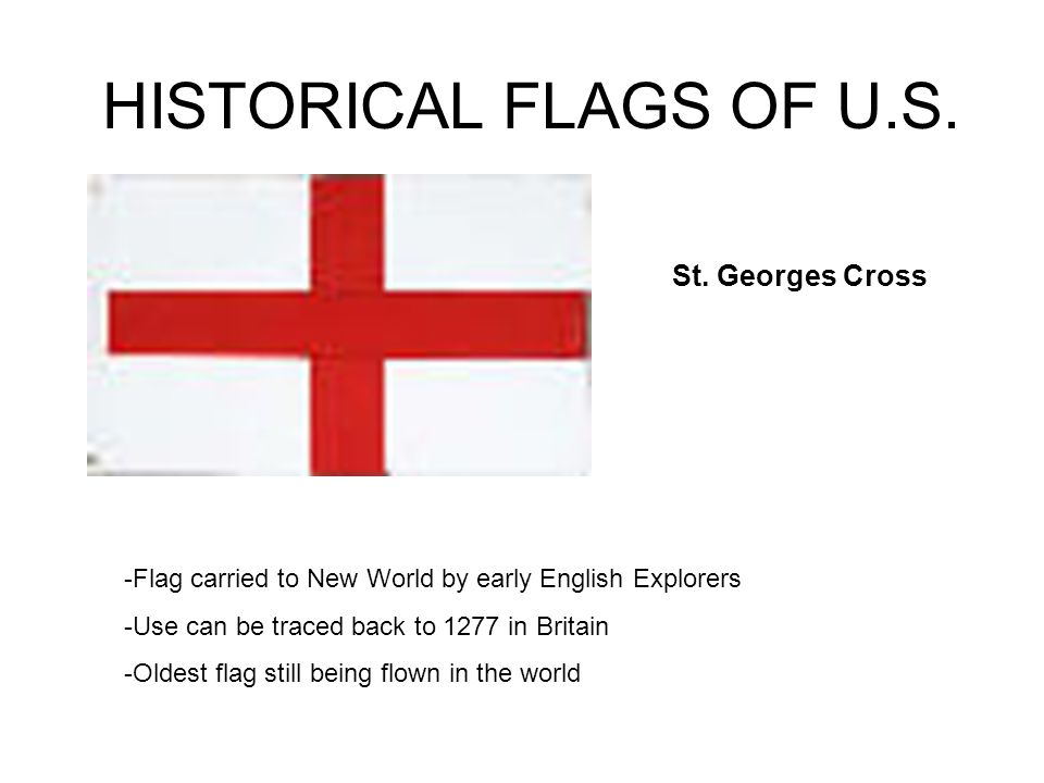 HISTORICAL FLAGS OF U.S. -Flag carried to New World by early English Explorers -Use can be traced back to 1277 in Britain -Oldest flag still being flo